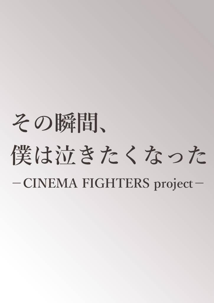 その瞬間、僕は泣きたくなった-CINEMA FIGHTERS project-